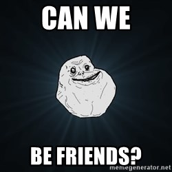 Forever Alone - Can we Be friends?