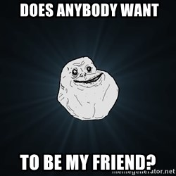 Forever Alone - does anybody want To be my friend?