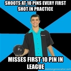 Annoying Bowler Guy  - Shoots at 10 pins every first shot in practice Misses first 10 pin in league