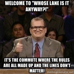 """drew carey whose line is it anyway - Welcome to """"Whose Lane is it Anyway?!"""" It's the commute where the rules are all made up and the lines don't matter!"""