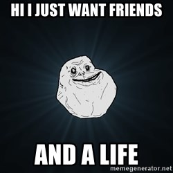 Forever Alone - Hi I just want friends and a life