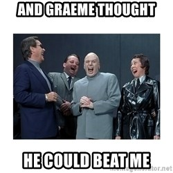 Dr. Evil Laughing - And Graeme thought he could beat me