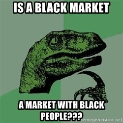 Philosoraptor - is a black market  a market with black people???