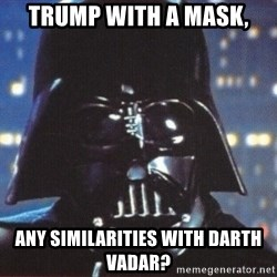 Darth Vader - Trump with a mask, Any similarities with Darth Vadar?