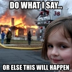 Disaster Girl - do what i say... or else this will happen