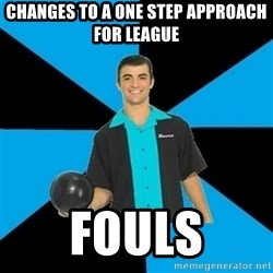 Annoying Bowler Guy  - Changes to a one step approach for league Fouls