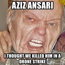 Grumpy Grandpa - Aziz ansari I thought we killed him in a drone strike