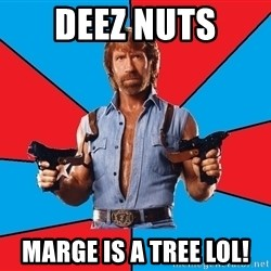 Chuck Norris  - deez nuts marge is a tree lol!