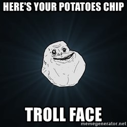 Forever Alone - here's your potatoes chip troll face