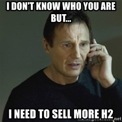 I don't know who you are... - I DON'T KNOW WHO YOU ARE BUT... I NEED TO SELL MORE H2