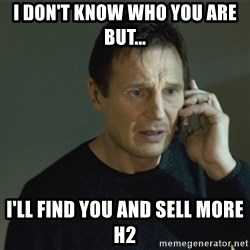 I don't know who you are... - I DON'T KNOW WHO YOU ARE BUT... I'LL FIND YOU AND SELL MORE H2
