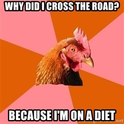 Anti Joke Chicken - why did i cross the road? because i'm on a diet