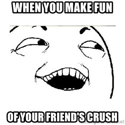 Yeah....Sure - When you make fun  of your friend's crush