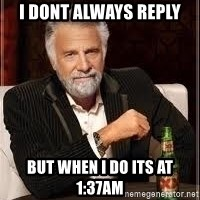 I don't always guy meme - I DONT ALWAYS REPLY BUT WHEN I DO ITS AT 1:37AM