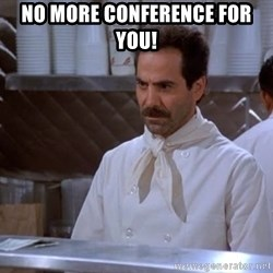 soup nazi - No more conference for you!