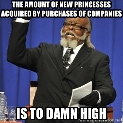 the rent is too damn highh - The amount of new princesses acquired by purchases of companies Is to damn high