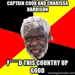 Aboriginal - Captain Cook and Charissa Harrison F*****d this country up good
