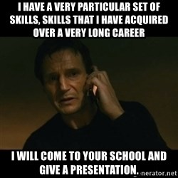 liam neeson taken - I have a very particular set of skills, skills that I have acquired over a very long career I will come to your school and give a presentation.