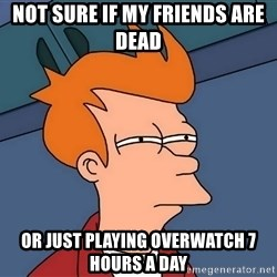 Futurama Fry - not sure if my friends are dead  or just playing overwatch 7 hours a day