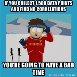 you're gonna have a bad time guy - If you collect 1,500 data points and find no correlations You're going to have a bad time