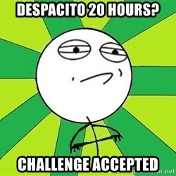 Challenge Accepted 2 - DESPACITO 20 HOURS? challenge accepted