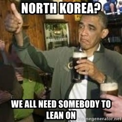 obama beer - North Korea? We all need somebody to lean on
