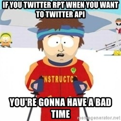 Bad time ski instructor 1 - If you Twitter RPT WHEN you want to Twitter API You're gonna have a bad time