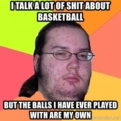 gordo granudo - I talk a lot of shit about basketball But the balls I have ever played with are my own