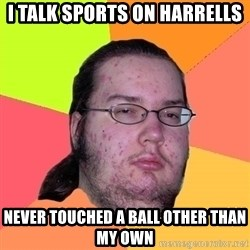 gordo granudo - I talk sports on harrells Never touched a ball other than my own