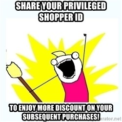 All the things - Share your Privileged Shopper ID  to enjoy more discount on your subsequent purchases!