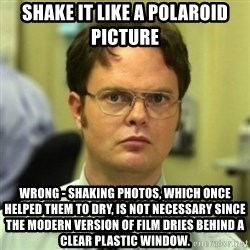 wrong meme - shake it like a polaroid picture wrong - shaking photos, which once helped them to dry, is not necessary since the modern version of film dries behind a clear plastic window.