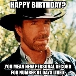 Chuck Norris Pwns - Happy Birthday? You mean new personal record for number of days lived.