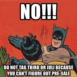 batman slap robin - NO!!! Do not tag TBird or Juli because you can't figure out pre-sale