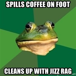 Foul Bachelor Frog - Spills coffee on foot Cleans up with jizz rag