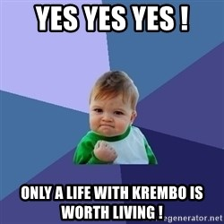 Success Kid - YES YES YES ! ONLY A LIFE WITH KREMBO IS WORTH LIVING !