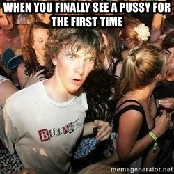 -Sudden Clarity Clarence - when you finally see a pussy for the first time