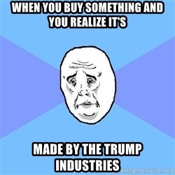 Okay Guy - When you buy something and you realize it's made by the Trump industries