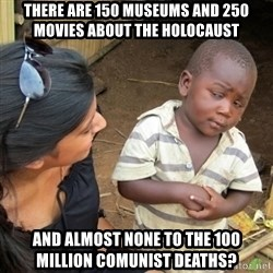 Skeptical 3rd World Kid - THERE ARE 150 MUSEUMS AND 250 MOVIES ABOUT THE HOLOCAUST AND ALMOST NONE TO THE 100 MILLION COMUNIST DEATHS?
