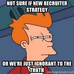 Futurama Fry - not sure if new recruiter strategy or we're just ignorant to the truth