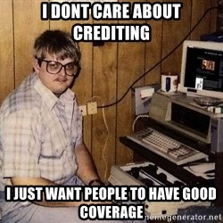 Nerd - I dont care about crediting I just want people to have good coverage