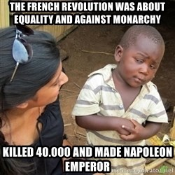 Skeptical 3rd World Kid - THE FRENCH REVOLUTION WAS ABOUT EQUALITY AND AGAINST MONARCHY KILLED 40.000 AND MADE NAPOLEON EMPEROR