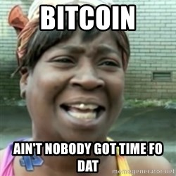 Ain't nobody got time fo dat so - Bitcoin Ain't nobody got time fo dat
