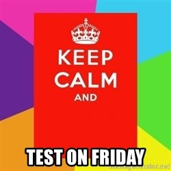 Keep calm and - TEST ON FRIDAY