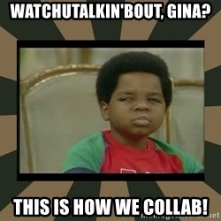 What you talkin' bout Willis  - Watchutalkin'bout, Gina? This is how we COLLAB!