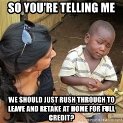 skeptical black kid - So you're telling me  we should just rush through to leave and retake at home for full credit?