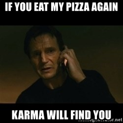 liam neeson taken - If you eat my pizza again Karma will find you