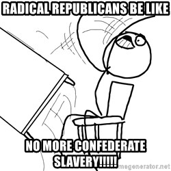Desk Flip Rage Guy - Radical Republicans be like NO MORE CONFEDERATE SLAVERY!!!!!
