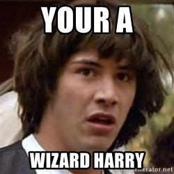 Conspiracy Keanu - your a  wizard harry