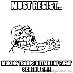 MUST RESIST - Must Resist... Making troops outside of event schedule!!!!!