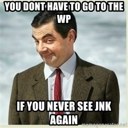 MR bean - You dont have to go to the WP If you never see JNK again